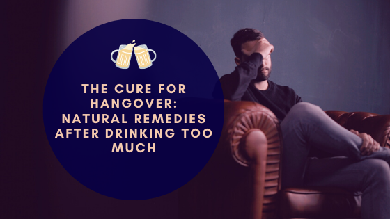 The Cure for Hangover: Natural Remedies After Drinking Too Much